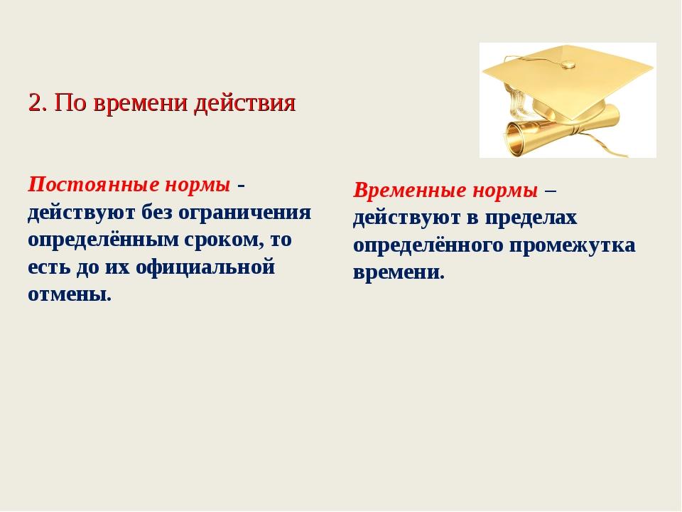 2. По времени действия Постоянные нормы - действуют без ограничения определён...