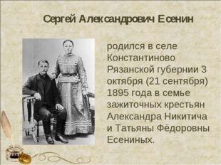 Сергей Александрович Есенин родился в селе Константиново Рязанской губернии 3