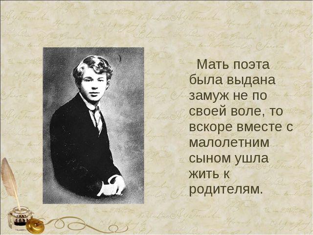 Мать поэта была выдана замуж не по своей воле, то вскоре вместе с малолетним...