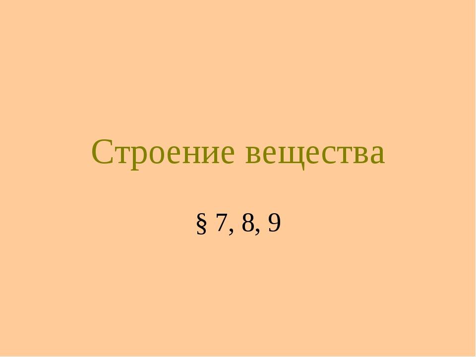 Строение вещества § 7, 8, 9