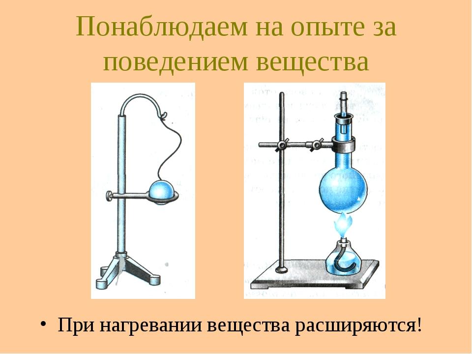 Понаблюдаем на опыте за поведением вещества При нагревании вещества расширяют...