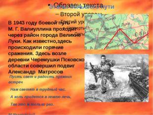 В 1943 году боевой путь М. Г. Валиуллина проходит через район города Великие