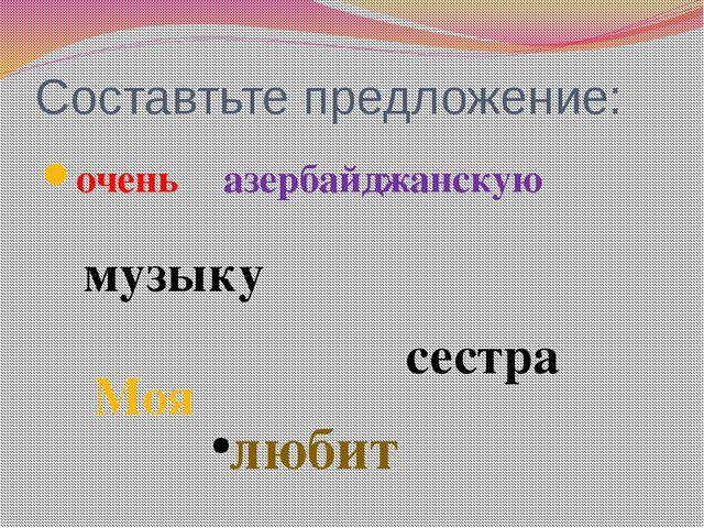 Составтьте предложение: очень азербайджанскую любит музыку сестра Моя
