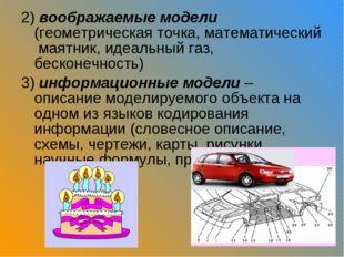 2) воображаемые модели (геометрическая точка, математический маятник, идеальн