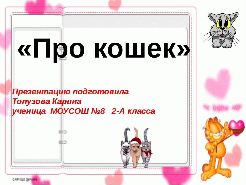 «Про кошек» Презентацию подготовила Топузова Карина ученица МОУСОШ №8 2-А кла...