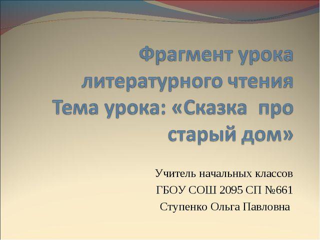 Учитель начальных классов ГБОУ СОШ 2095 СП №661 Ступенко Ольга Павловна
