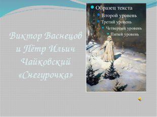 Виктор Васнецов и Пётр Ильич Чайковский «Снегурочка»