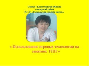 Северо –Казахстанская область Акжарский район К.Г.У. «Горьковская средняя шко