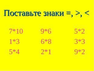 Поставьте знаки =, >, < 7*10 9*6 5*2 1*3 6*8 3*3 5*4 2*1 9*2