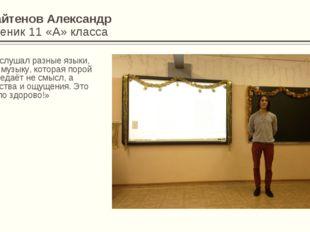 Байтенов Александр Ученик 11 «А» класса «Я слушал разные языки, как музыку, к