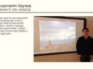 Багдасарян Эдуард Ученик 8 «А» класса «Я не просто рассказывал стихотворение,