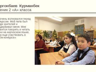Коргонбаев Курманбек Ученик 2 «А» класса «Я очень волновался перед конкурсом.