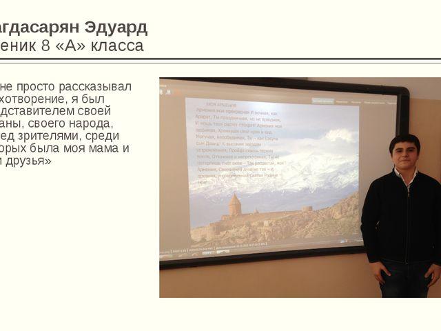 Багдасарян Эдуард Ученик 8 «А» класса «Я не просто рассказывал стихотворение,...