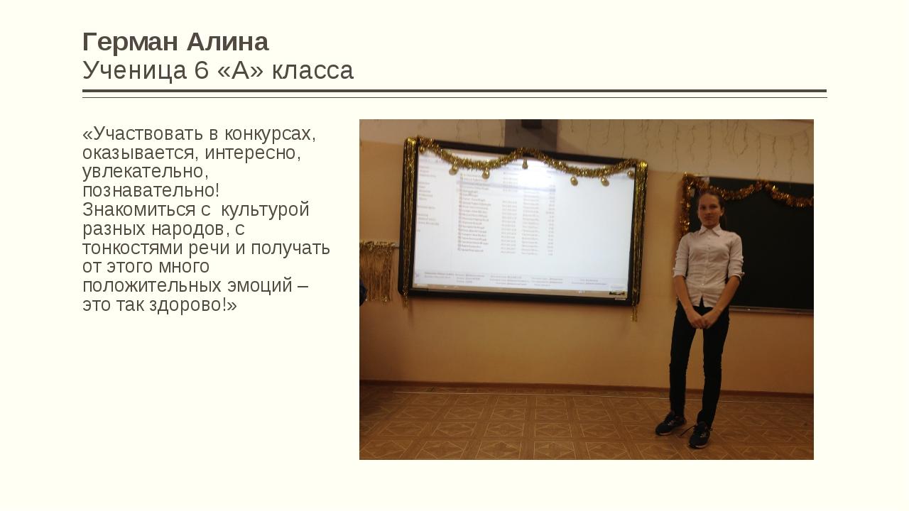 Герман Алина Ученица 6 «А» класса «Участвовать в конкурсах, оказывается, инте...