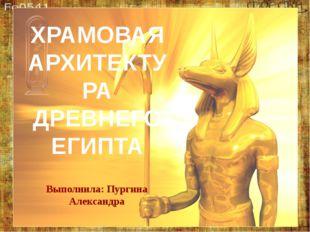 ХРАМОВАЯ АРХИТЕКТУРА ДРЕВНЕГО ЕГИПТА Выполнила: Пургина Александра