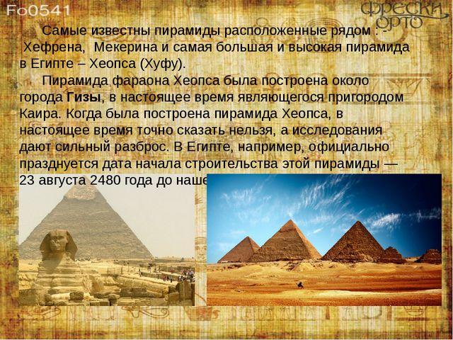 Самые известны пирамиды расположенные рядом : - Хефрена, Мекерина и самая...