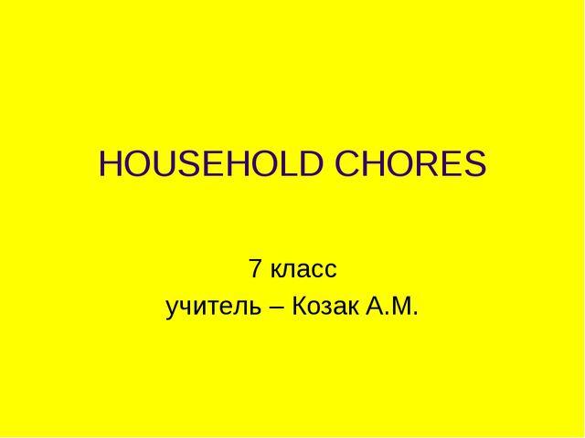 HOUSEHOLD CHORES 7 класс учитель – Козак А.М.