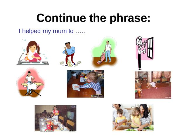 Continue the phrase: I helped my mum to …..