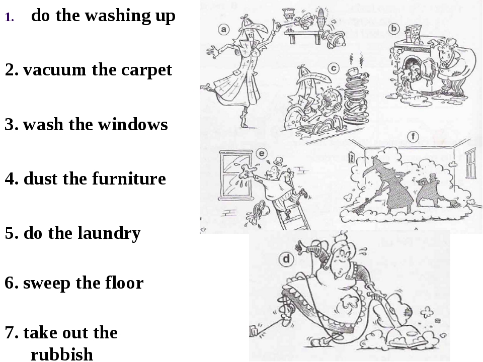 do the washing up 2. vacuum the carpet 3. wash the windows 4. dust the furnit...