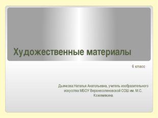 Художественные материалы 6 класс Дьячкова Наталья Анатольевна, учитель изобра
