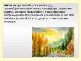 Акваре́ль(фр.Aquarelle— водянистая;итал.acquarello)—живописнаятехника