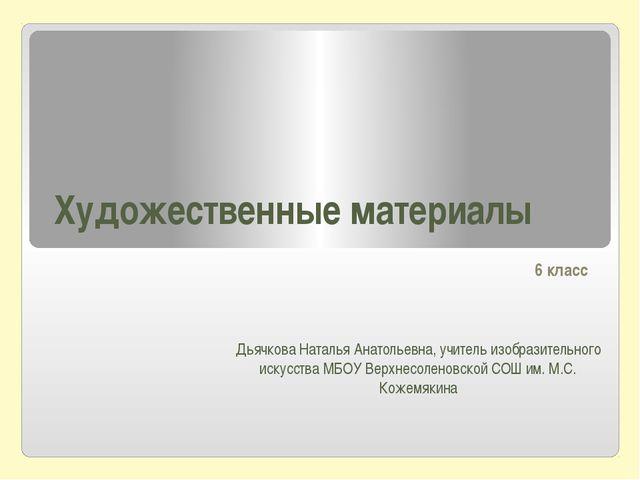Художественные материалы 6 класс Дьячкова Наталья Анатольевна, учитель изобра...