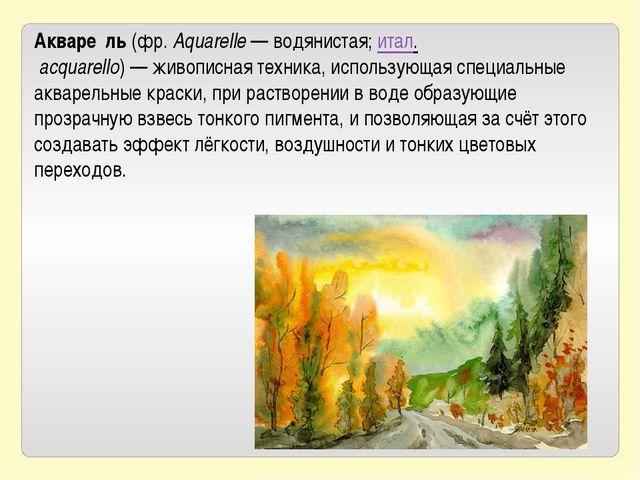 Акваре́ль(фр.Aquarelle— водянистая;итал.acquarello)—живописнаятехника...