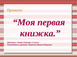 """Проект: """"Моя первая книжка."""" Выполнил: Химич Евгений ( 2 класс). Руководител"""