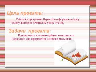 Цель проекта: Работая в программе ПервоЛого оформить в книгу сказку, котору