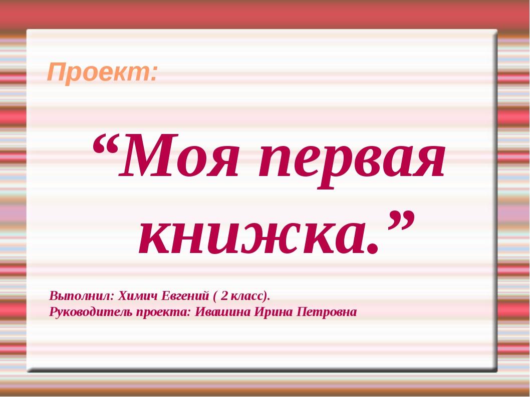 """Проект: """"Моя первая книжка."""" Выполнил: Химич Евгений ( 2 класс). Руководител..."""