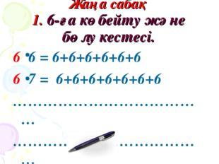 Жаңа сабақ 1. 6-ға көбейту және бөлу кестесі. 6 6 = 6+6+6+6+6+6 6 7 = 6+6+6+