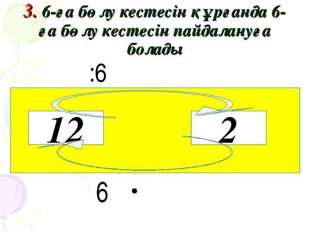 3. 6-ға бөлу кестесін құрғанда 6-ға бөлу кестесін пайдалануға болады :6 6 12 2