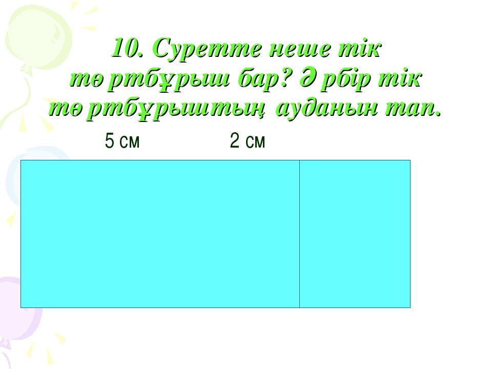 10. Суретте неше тік төртбұрыш бар? Әрбір тік төртбұрыштың ауданын тап. 5 см...