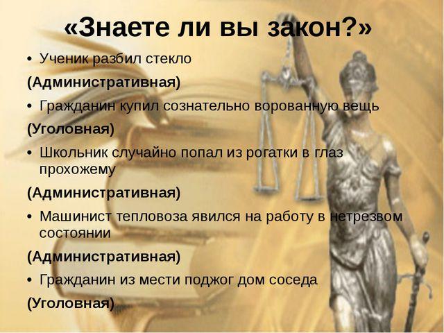 «Знаете ли вы закон?» Ученик разбил стекло (Административная) Гражданин купил...