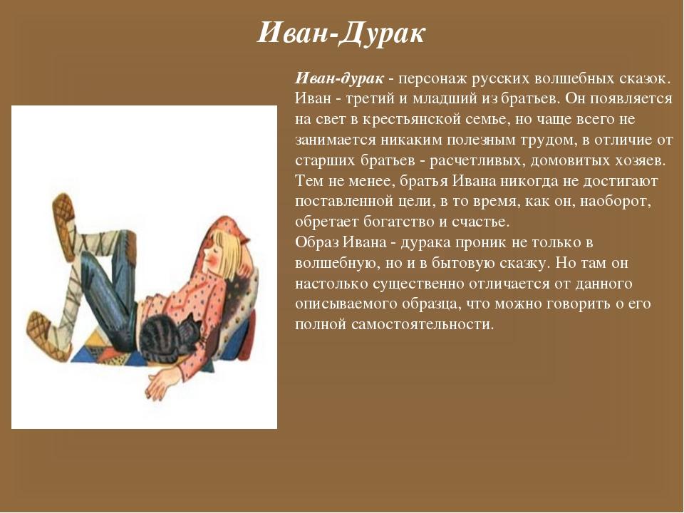 Иван-Дурак Иван-дурак - персонаж русских волшебных сказок. Иван - третий и мл...
