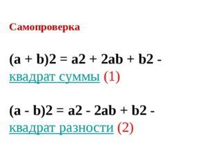 Самопроверка (a + b)2= a2+ 2ab + b2-квадрат суммы(1) (a - b)2= a2- 2a