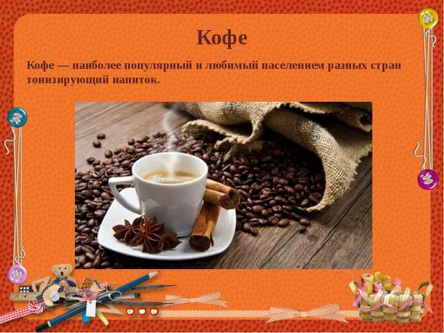 Кофе Кофе — наиболее популярный и любимый населением разных стран тонизирующи...
