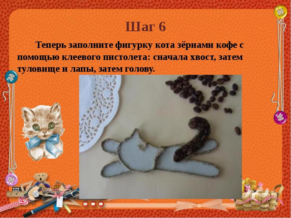 Шаг 6 Теперь заполните фигурку кота зёрнами кофе с помощью клеевого пистолета...