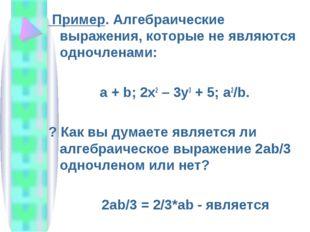 Пример. Алгебраические выражения, которые не являются одночленами: a + b; 2x