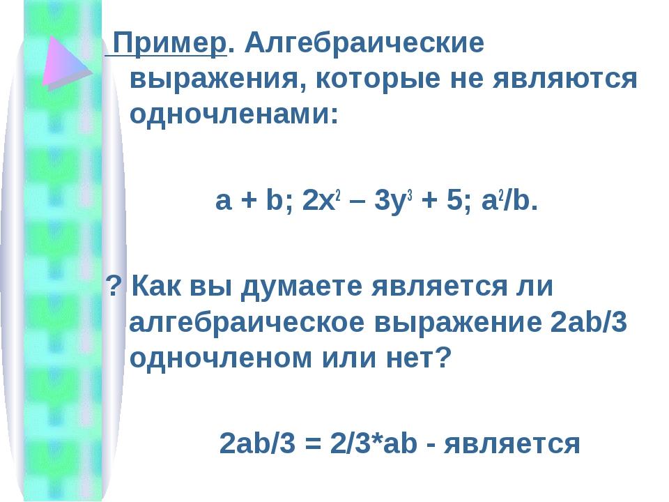 Пример. Алгебраические выражения, которые не являются одночленами: a + b; 2x...