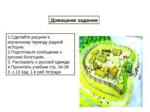 Домашнее задание 1.Сделайте рисунки к изученному периоду родной истории. 2.По