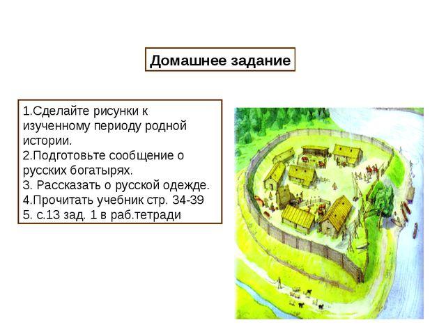 Домашнее задание 1.Сделайте рисунки к изученному периоду родной истории. 2.По...