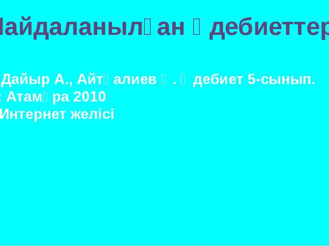 Пайдаланылған әдебиеттер: Дайыр А., Айтқалиев Қ. Әдебиет 5-сынып. А.: Атамұра...