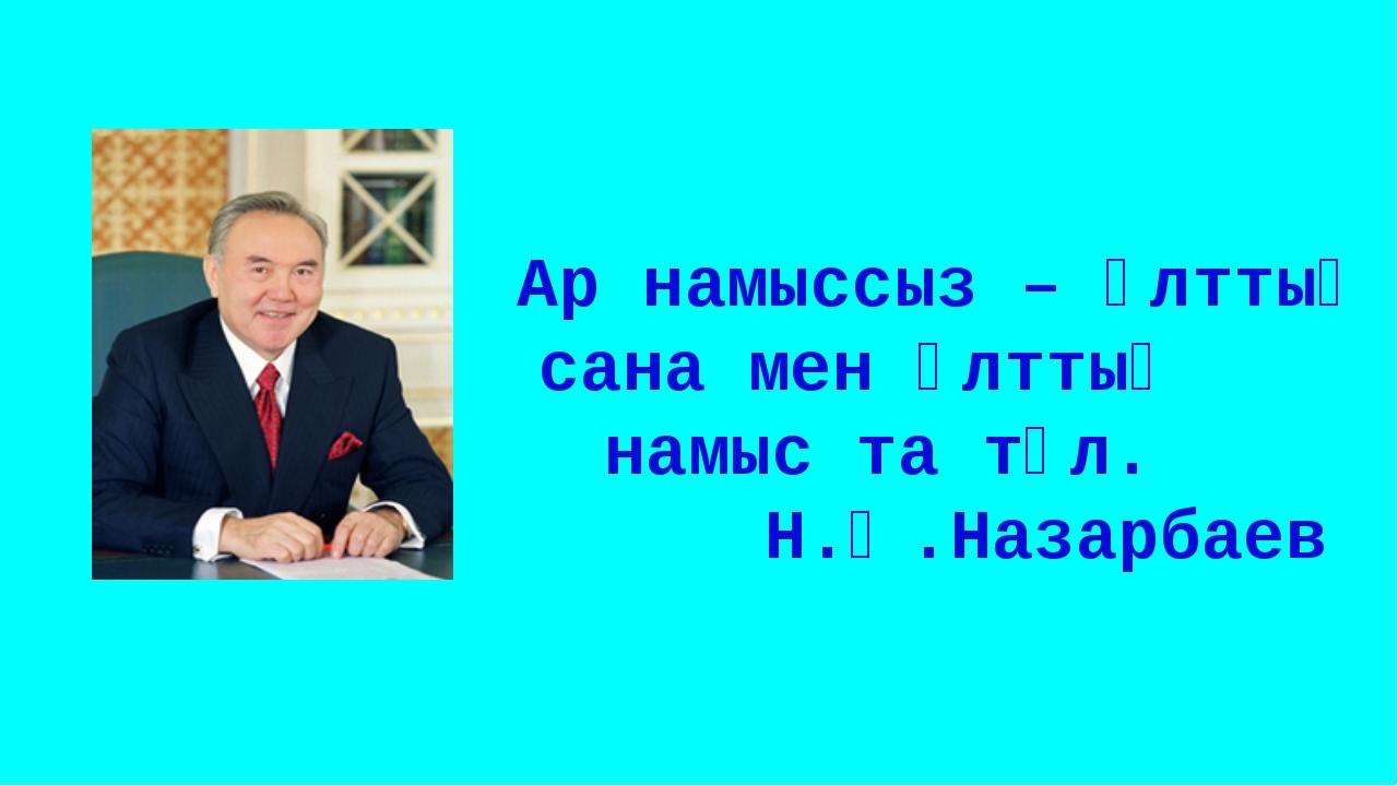 Ар намыссыз – ұлттық сана мен ұлттық намыс та тұл. Н.Ә.Назарбаев