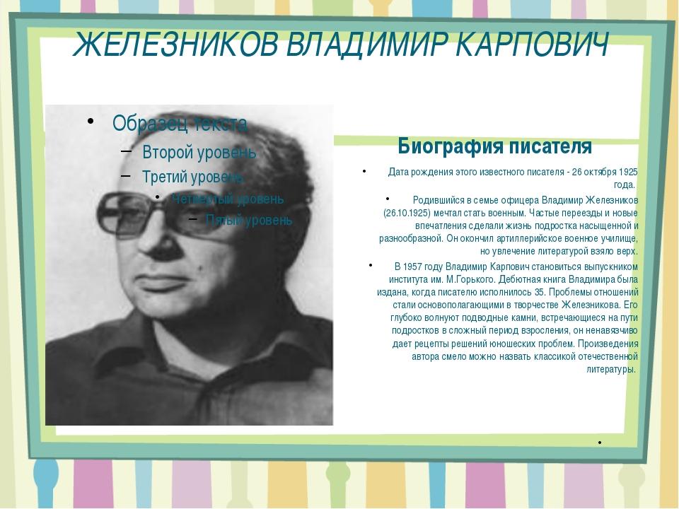 ЖЕЛЕЗНИКОВ ВЛАДИМИР КАРПОВИЧ Биография писателя Дата рождения этого известног...