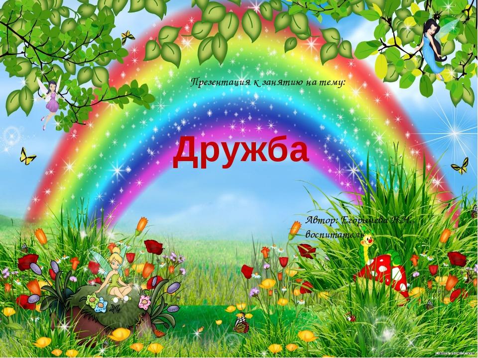 Дружба Презентация к занятию на тему: Автор: Егорычева Н.Н., воспитатель