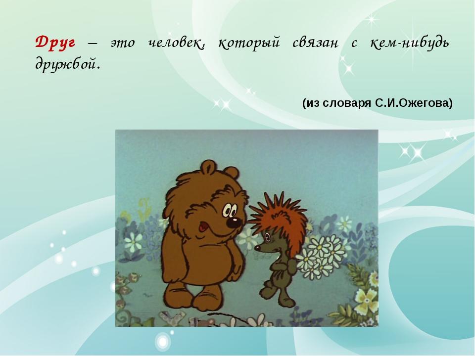 Друг – это человек, который связан с кем-нибудь дружбой. (из словаря С.И.Ожег...