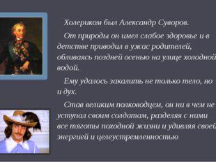 Урок 2 Холериком был Александр Суворов. От природы он имел слабое здоровье и