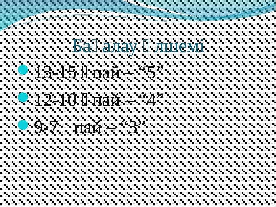 """Бағалау өлшемі 13-15 ұпай – """"5"""" 12-10 ұпай – """"4"""" 9-7 ұпай – """"3"""""""