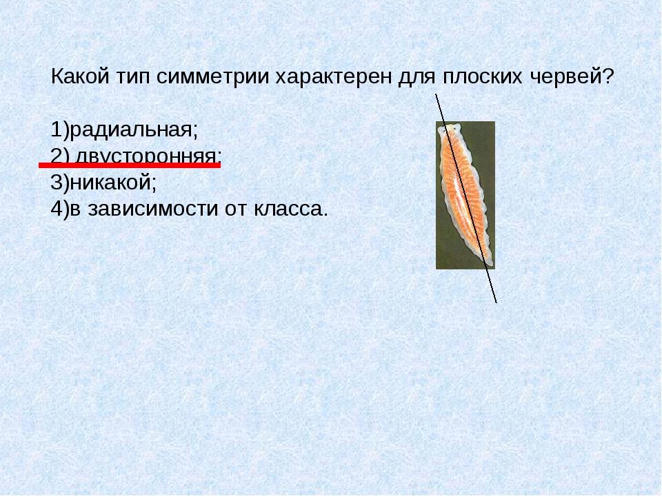 Какой тип симметрии характерен для плоских червей? 1)радиальная; 2)двусторон...